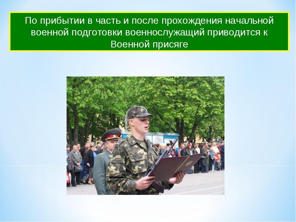 По прибытии в часть и после прохождения начальной военной подготовки военносл...