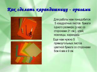 Как сделать карандашницу - оригами Для работы нам понадобится: 5 квадратных л