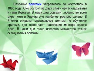 Название оригами закрепилось за искусством в 1880 году. Оно состоит из двух