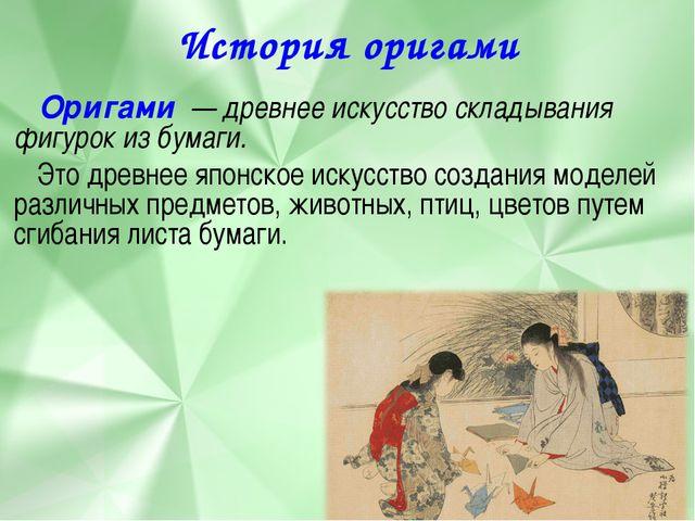 История оригами Оригами — древнее искусство складывания фигурок из бумаги. Эт...