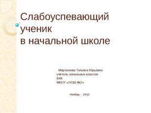Слабоуспевающий ученик в начальной школе Мартынова Татьяна Юрьевна учитель на