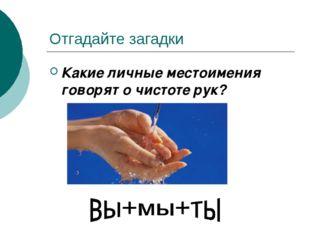 Отгадайте загадки Какие личные местоимения говорят о чистоте рук?