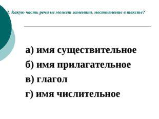 2. Какую часть речи не может заменить местоимение в тексте?  а) имя существи