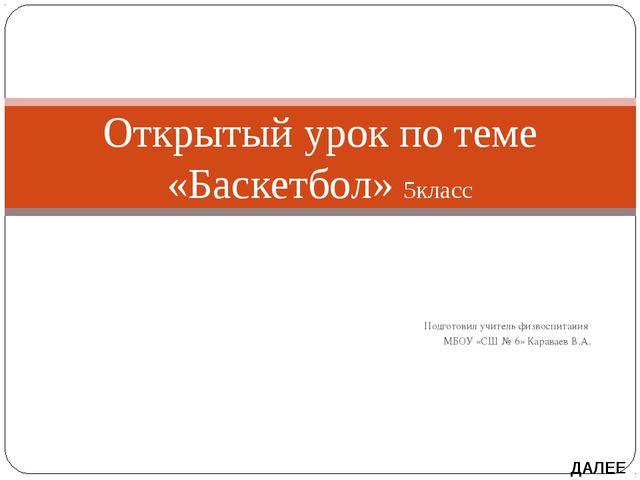 Подготовил учитель физвоспитания МБОУ «СШ № 6» Караваев В.А. Открытый урок п...