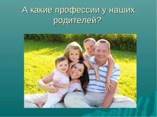 А какие профессии у наших родителей?