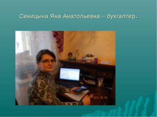 Синицына Яна Анатольевна – бухгалтер.