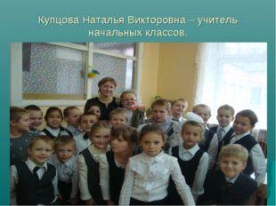 Купцова Наталья Викторовна – учитель начальных классов.