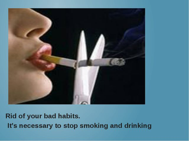 Rid of your bad habits. It's necessary to stop smoking and drinking