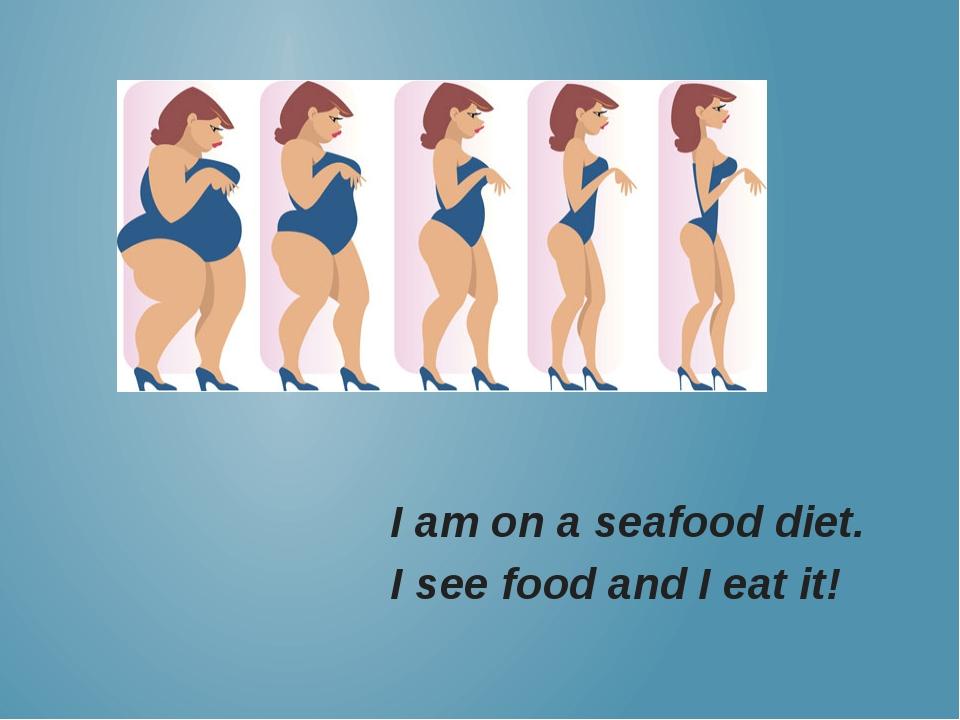 I am on a seafood diet. I see food and I eat it!