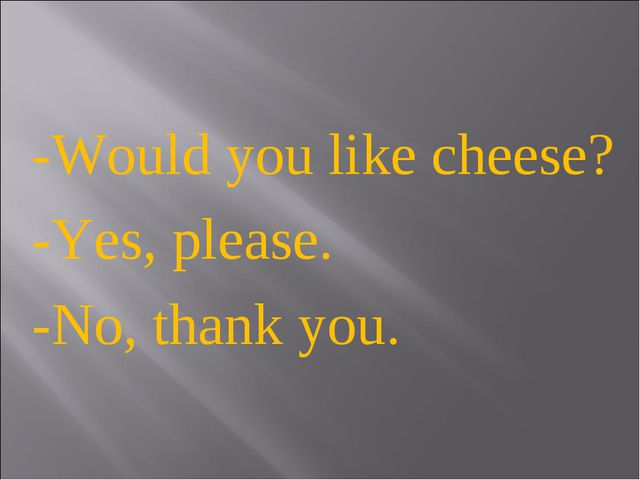 -Would you like cheese? -Yes, please. -No, thank you.
