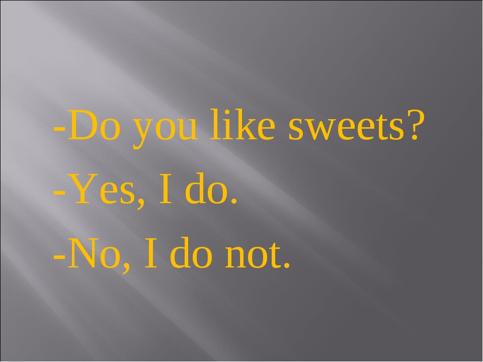-Do you like sweets? -Yes, I do. -No, I do not.