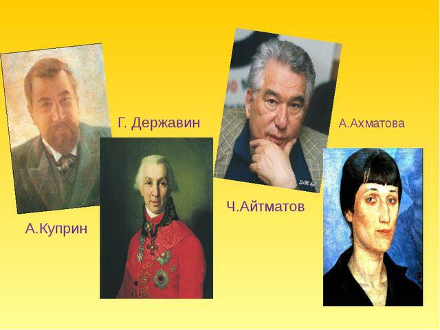 Г. Державин А.Ахматова Ч.Айтматов А.Куприн