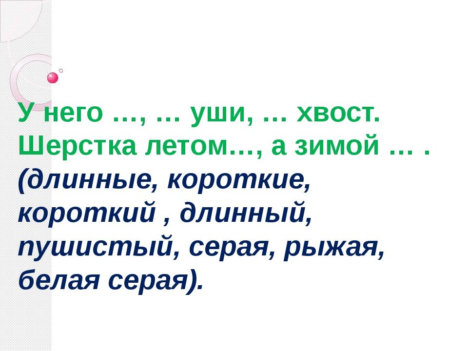 У него …, … уши, … хвост. Шерстка летом…, а зимой … . (длинные, короткие, кор...