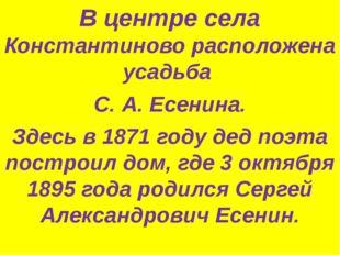 В центре села Константиново расположена усадьба С. А. Есенина. Здесь в 1871 г