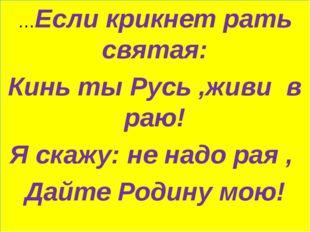 …Если крикнет рать святая: Кинь ты Русь ,живи в раю! Я скажу: не надо рая , Д