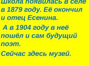Школа появилась в селе в 1879 году. Её окончил и отец Есенина. А в 1904 году