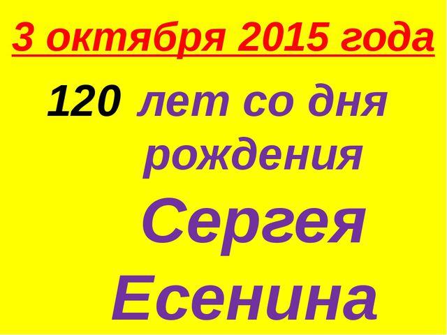 3 октября 2015 года лет со дня рождения Сергея Есенина