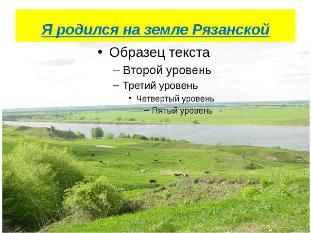 Я родился на земле Рязанской