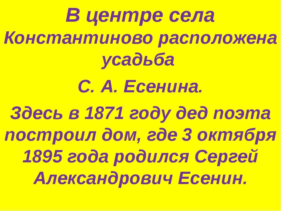 В центре села Константиново расположена усадьба С. А. Есенина. Здесь в 1871 г...