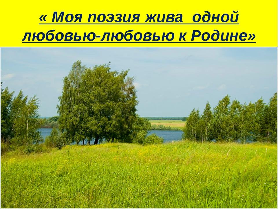 « Моя поэзия жива одной любовью-любовью к Родине»