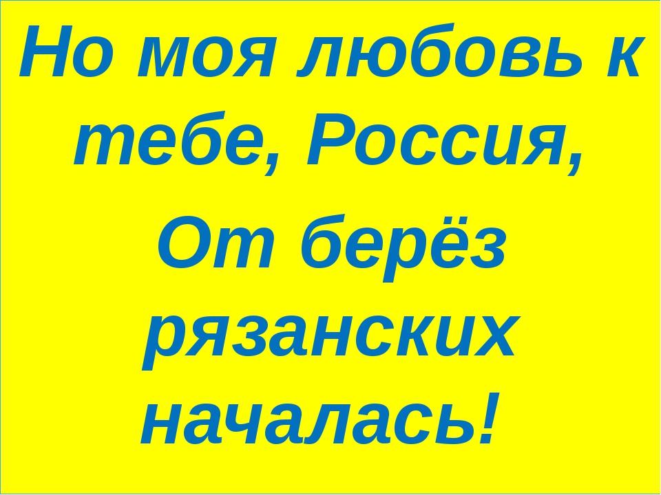 Но моя любовь к тебе, Россия, От берёз рязанских началась!