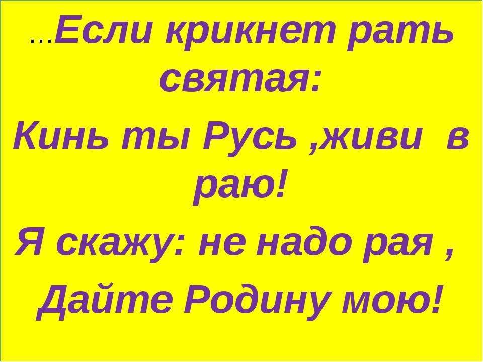 …Если крикнет рать святая: Кинь ты Русь ,живи в раю! Я скажу: не надо рая , Д...