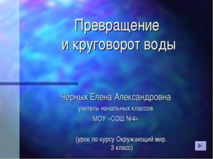 Превращение и круговорот воды Черных Елена Александровна учитель начальных кл