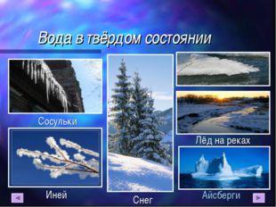 Вода в твёрдом состоянии Айсберги Лёд на реках Иней Сосульки Снег