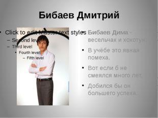 Бибаев Дмитрий Бибаев Дима - весельчак и хохотун. В учёбе это явная помеха. В