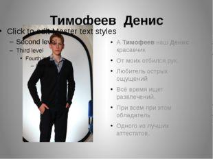 Тимофеев Денис А Тимофеев наш Денис - красавчик От моих отбился рук. Любитель