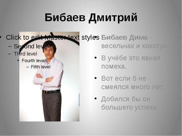Бибаев Дмитрий Бибаев Дима - весельчак и хохотун. В учёбе это явная помеха. В...