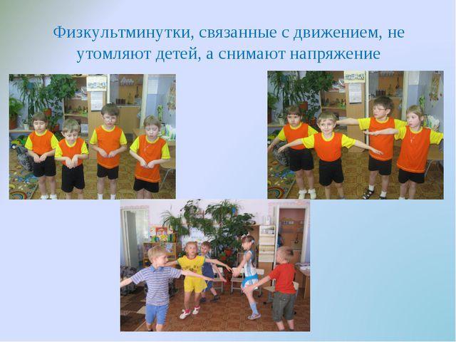 Физкультминутки, связанные с движением, не утомляют детей, а снимают напряжение