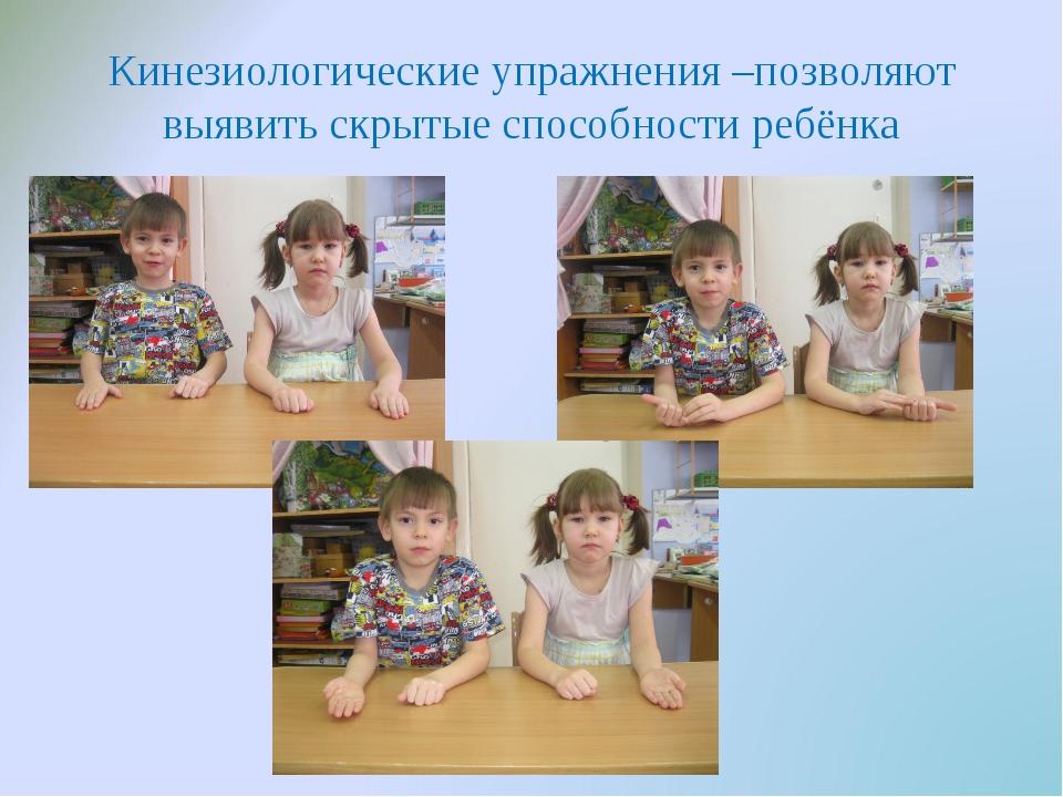 Кинезиологические упражнения –позволяют выявить скрытые способности ребёнка