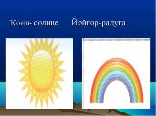 Ҡояш- солнце Йәйғор-радуга