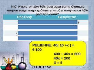 №2. Имеются 10л 60% раствора соли. Сколько литров воды надо добавить, чтобы