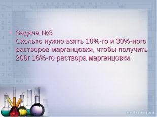 Задача №3 Сколько нужно взять 10%-го и 30%-ного растворов марганцовки, чтобы