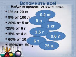 Найдите процент от величины: 1% от 20 кг 9% от 100 л 20% от 5 кг 25% от 6 г 1
