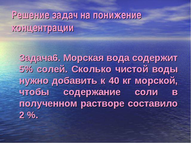 Решение задач на понижение концентрации Задача6. Морская вода содержит 5% сол...