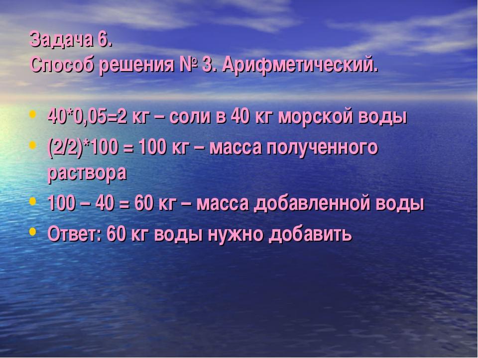 Задача 6. Способ решения № 3. Арифметический. 40*0,05=2 кг – соли в 40 кг мор...