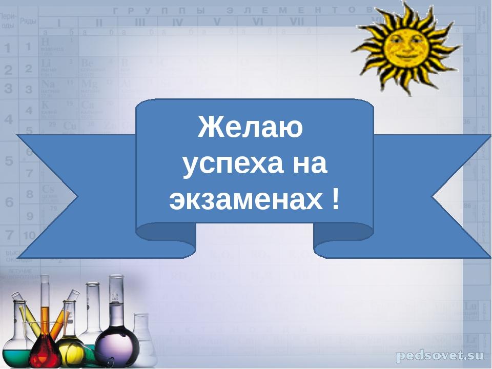 Желаю успеха на экзаменах !