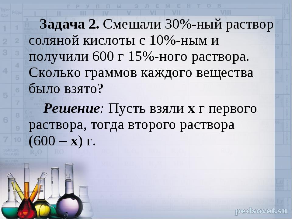 Задача 2. Смешали 30%-ный раствор соляной кислоты с 10%-ным и получили 600 г...