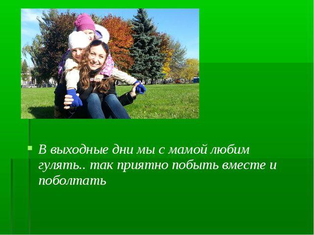 В выходные дни мы с мамой любим гулять.. так приятно побыть вместе и поболтать