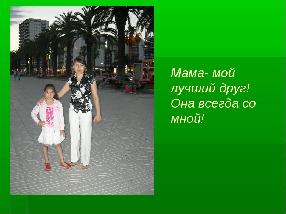 Мама- мой лучший друг! Она всегда со мной!