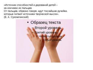 «Источник способностей и дарований детей – на кончиках их пальцев. От пальцев