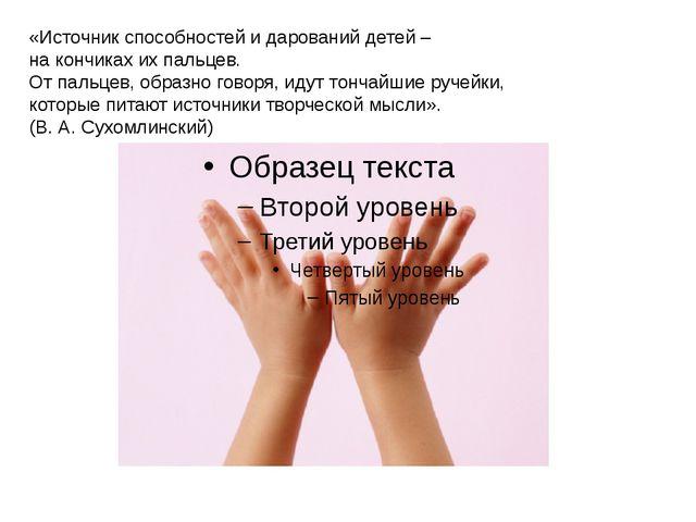 «Источник способностей и дарований детей – на кончиках их пальцев. От пальцев...