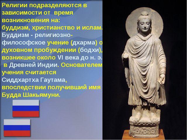 Религии подразделяются в зависимости от время возникновения на: буддизм, хрис...
