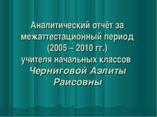 Аналитический отчёт за межаттестационный период (2005 – 2010 гг.) учителя нач