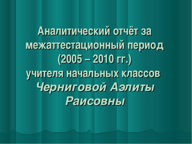 Аналитический отчёт за межаттестационный период (2005 – 2010 гг.) учителя нач...