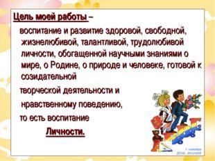 Цель моей работы – воспитание и развитие здоровой, свободной, жизнелюбивой, т