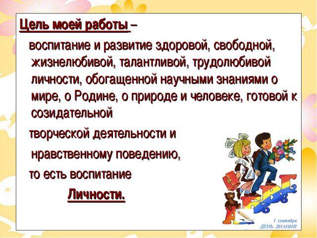 Цель моей работы – воспитание и развитие здоровой, свободной, жизнелюбивой, т...